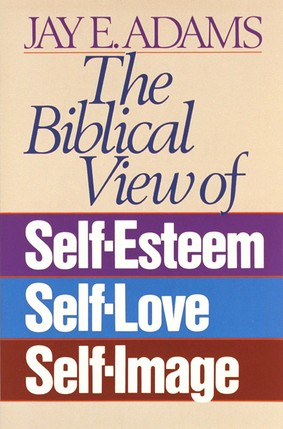 Biblical View of Self-Esteem, Self-Love, and Self-Image